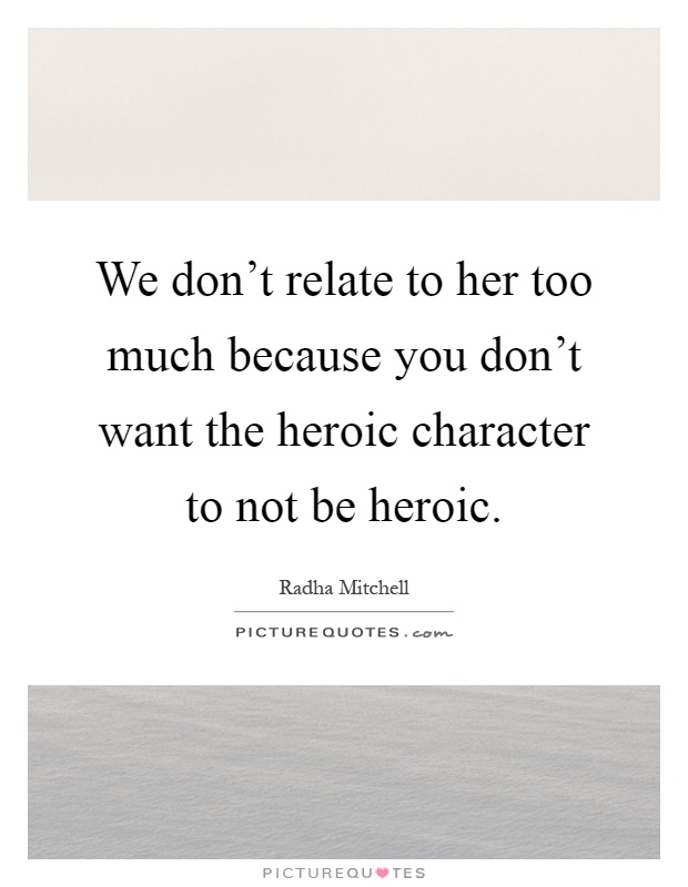 We don't relate to her too much because you don't want the heroic character to not be heroic Picture Quote #1