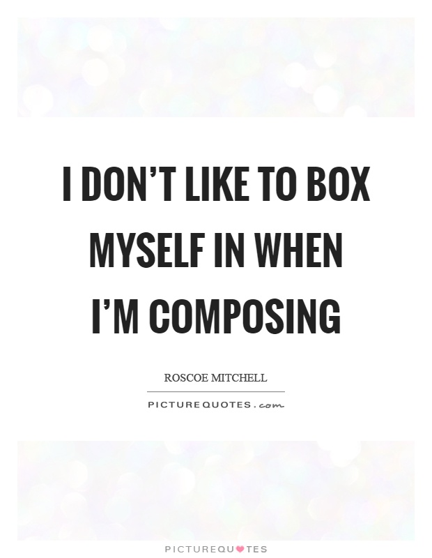 I don't like to box myself in when I'm composing Picture Quote #1
