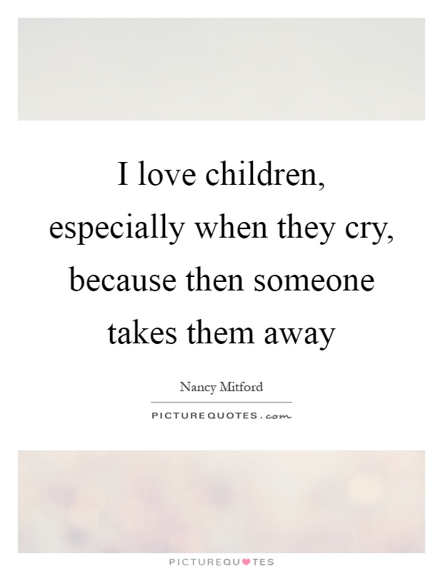 I love children, especially when they cry, because then someone takes them away Picture Quote #1