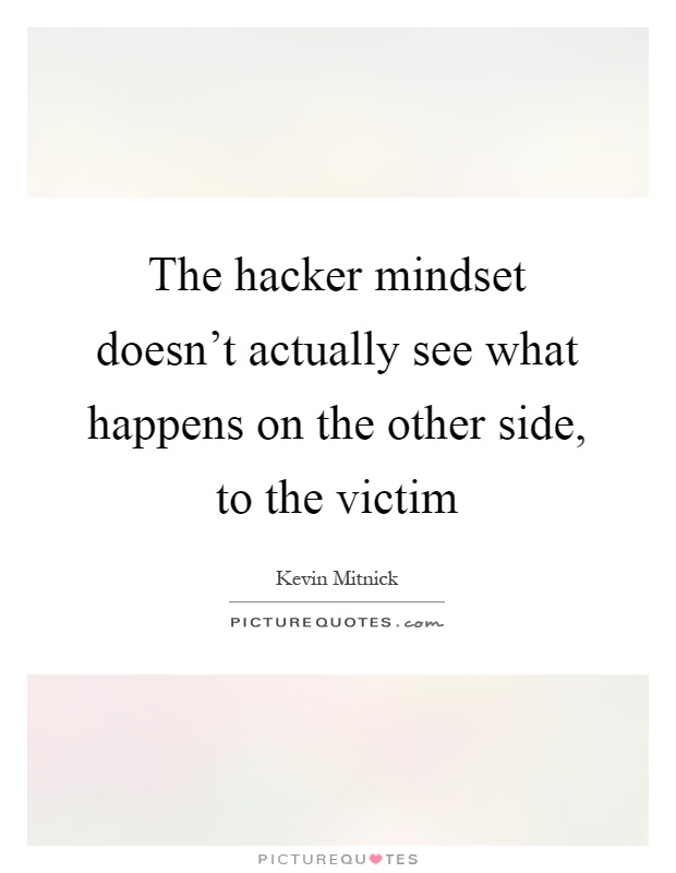 The hacker mindset doesn't actually see what happens on the other side, to the victim Picture Quote #1