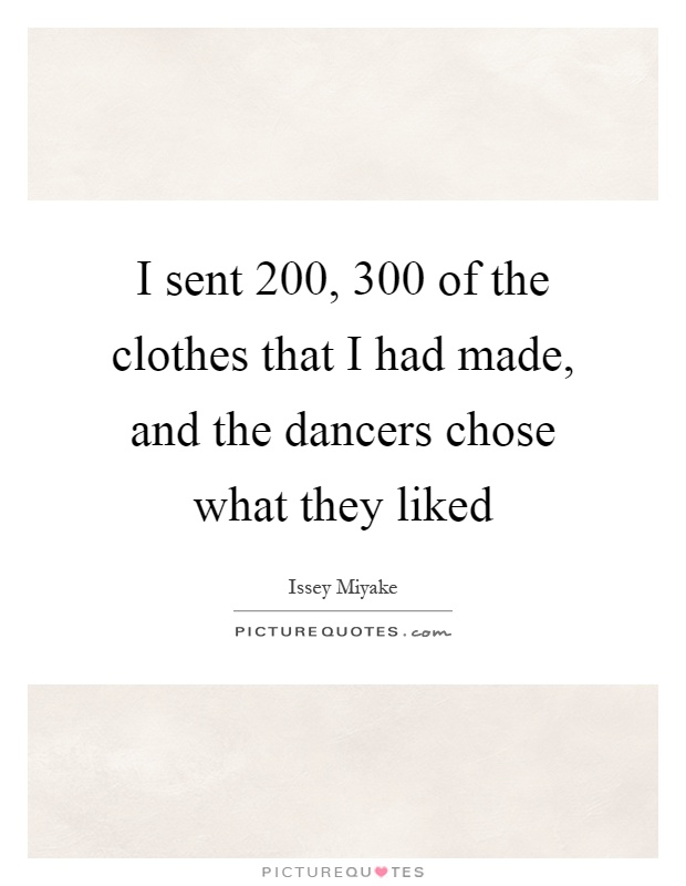 I sent 200, 300 of the clothes that I had made, and the dancers chose what they liked Picture Quote #1