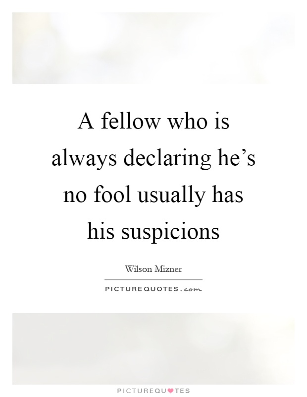 A fellow who is always declaring he's no fool usually has his suspicions Picture Quote #1