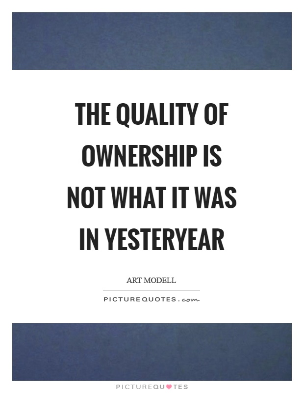 The quality of ownership is not what it was in yesteryear Picture Quote #1