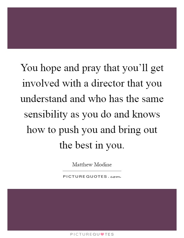 You hope and pray that you'll get involved with a director that you understand and who has the same sensibility as you do and knows how to push you and bring out the best in you Picture Quote #1