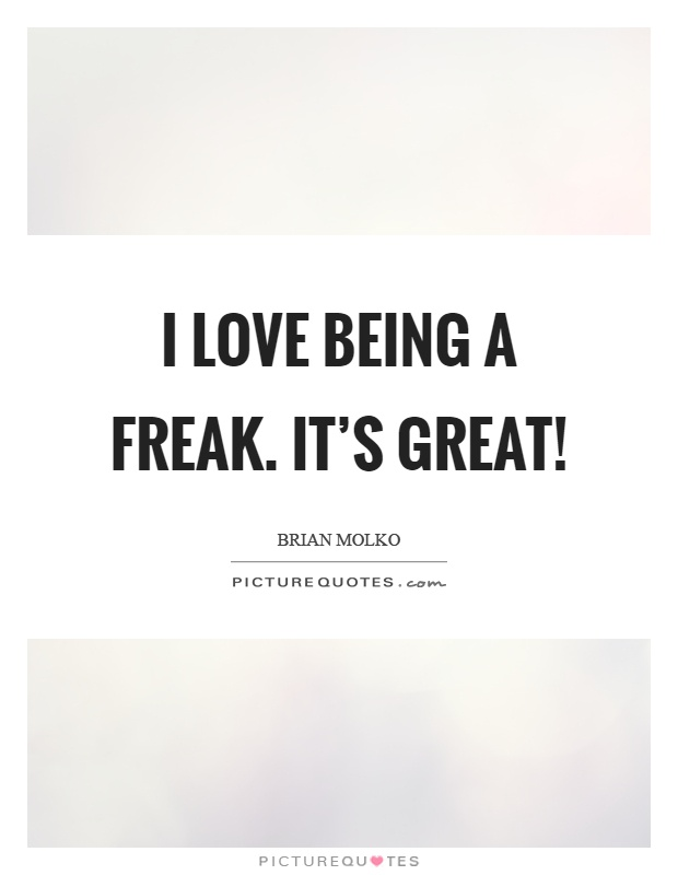 I love being a freak. It's great! Picture Quote #1