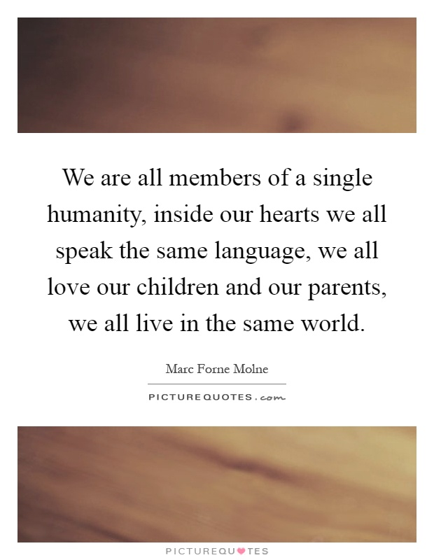 We are all members of a single humanity, inside our hearts we all speak the same language, we all love our children and our parents, we all live in the same world Picture Quote #1