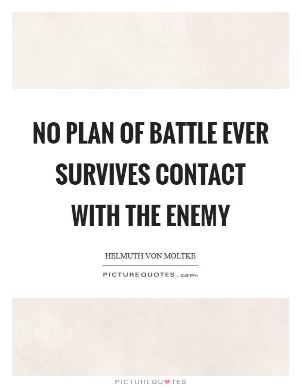 no plan of battle ever survives contact with the enemy