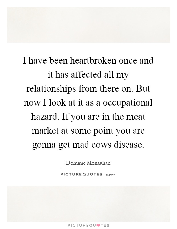 I have been heartbroken once and it has affected all my relationships from there on. But now I look at it as a occupational hazard. If you are in the meat market at some point you are gonna get mad cows disease Picture Quote #1