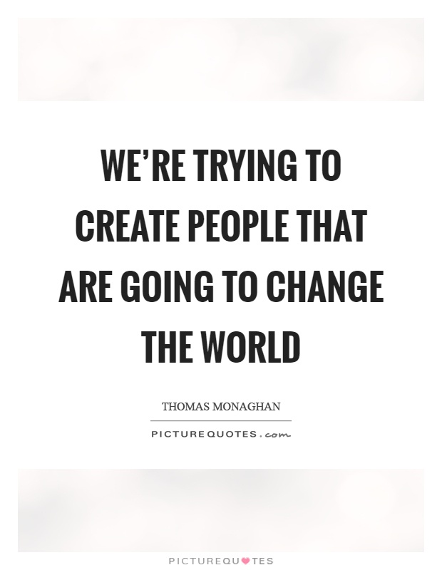 We're trying to create people that are going to change the world Picture Quote #1