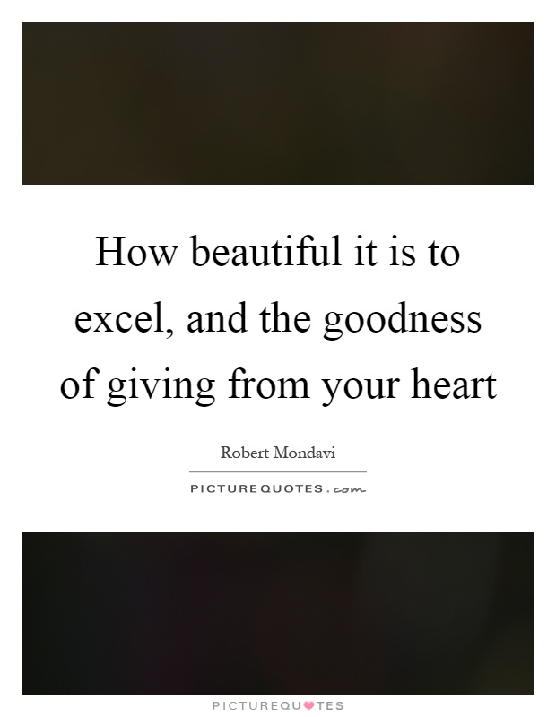 How beautiful it is to excel, and the goodness of giving from your heart Picture Quote #1