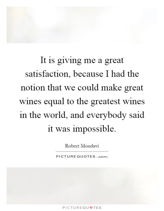 It is giving me a great satisfaction, because I had the notion that we could make great wines equal to the greatest wines in the world, and everybody said it was impossible Picture Quote #1