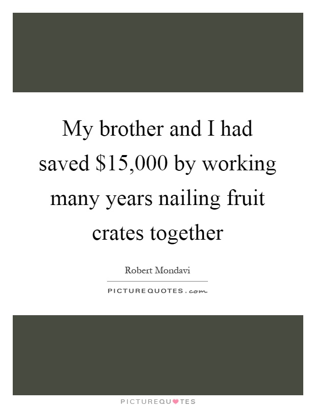 My brother and I had saved $15,000 by working many years nailing fruit crates together Picture Quote #1