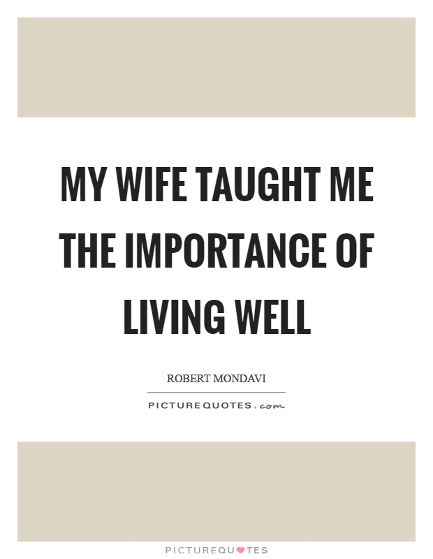 My wife taught me the importance of living well Picture Quote #1
