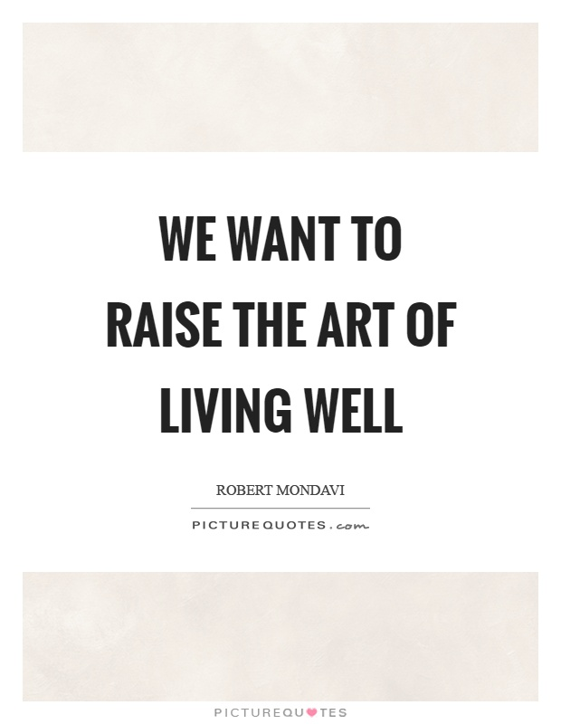 We want to raise the art of living well Picture Quote #1