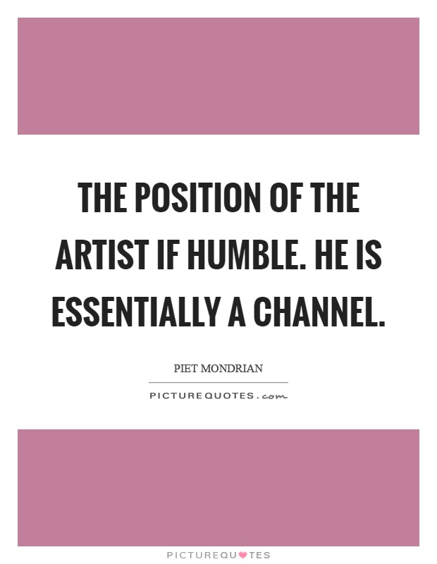 The position of the artist if humble. He is essentially a channel Picture Quote #1