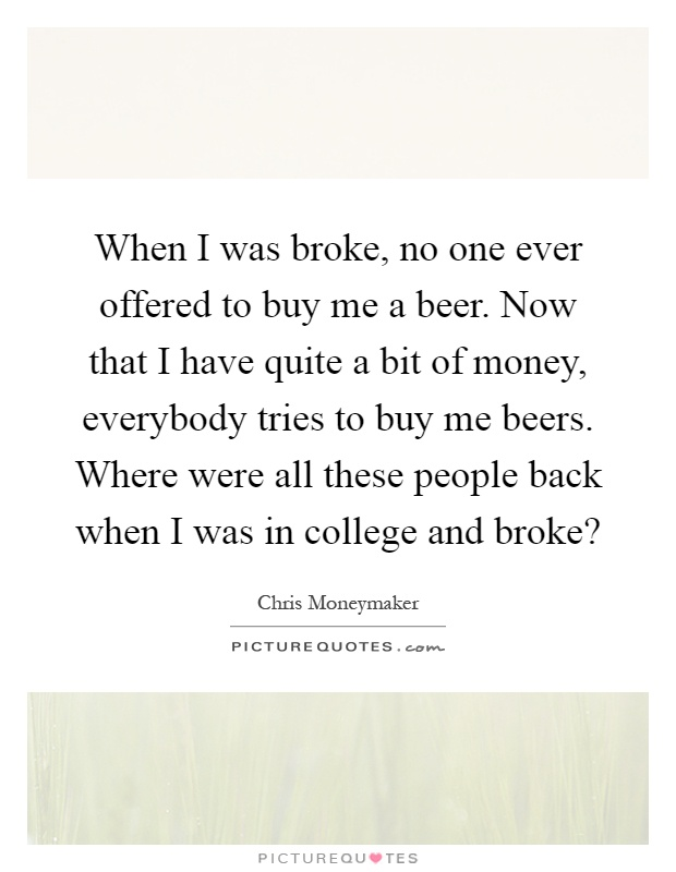 When I was broke, no one ever offered to buy me a beer. Now that I have quite a bit of money, everybody tries to buy me beers. Where were all these people back when I was in college and broke? Picture Quote #1