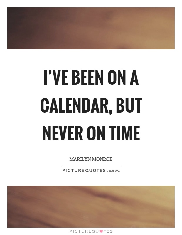 I've been on a calendar, but never on time Picture Quote #1