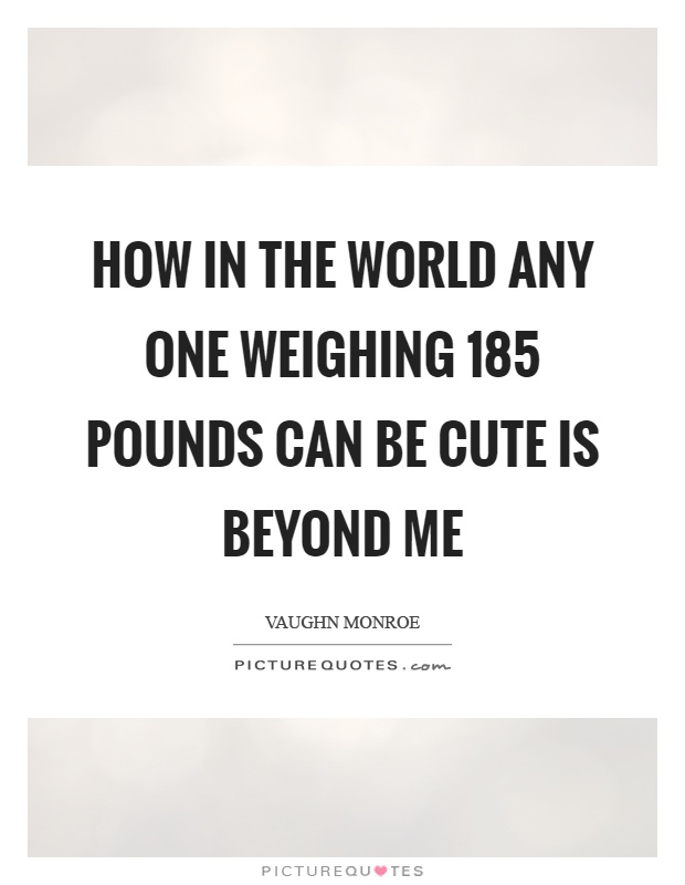 How in the world any one weighing 185 pounds can be cute is beyond me Picture Quote #1