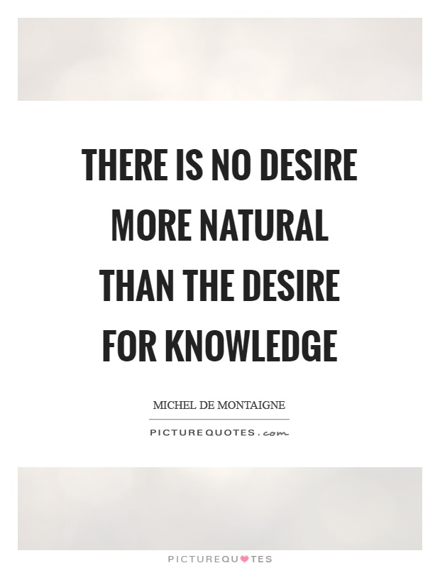 There is no desire more natural than the desire for knowledge Picture Quote #1