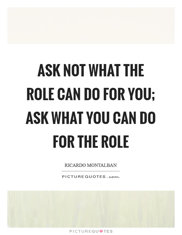Ask not what the role can do for you; ask what you can do for the role Picture Quote #1
