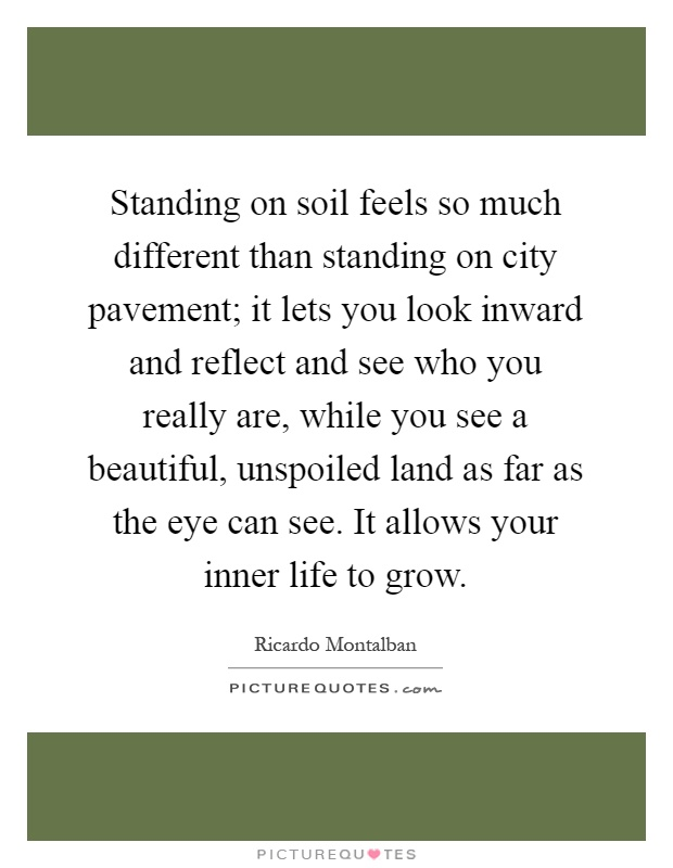 Standing on soil feels so much different than standing on city pavement; it lets you look inward and reflect and see who you really are, while you see a beautiful, unspoiled land as far as the eye can see. It allows your inner life to grow Picture Quote #1