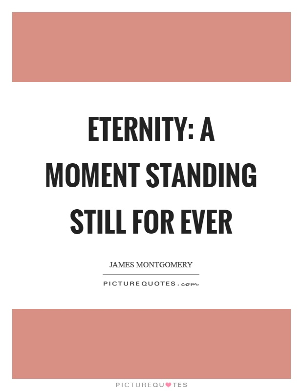 Eternity: a moment standing still for ever Picture Quote #1