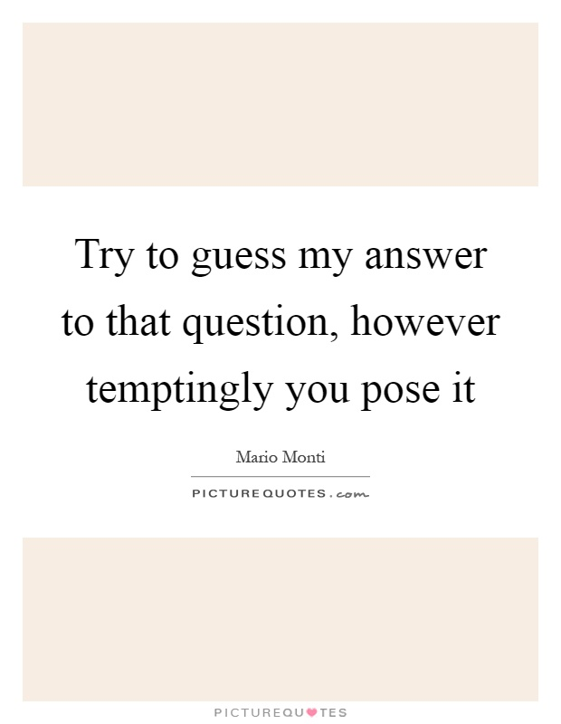 Try to guess my answer to that question, however temptingly you pose it Picture Quote #1