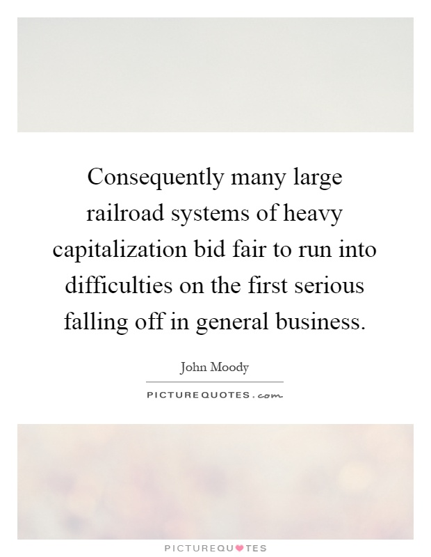 Consequently many large railroad systems of heavy capitalization bid fair to run into difficulties on the first serious falling off in general business Picture Quote #1