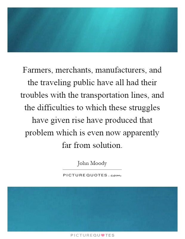 Farmers, merchants, manufacturers, and the traveling public have all had their troubles with the transportation lines, and the difficulties to which these struggles have given rise have produced that problem which is even now apparently far from solution Picture Quote #1