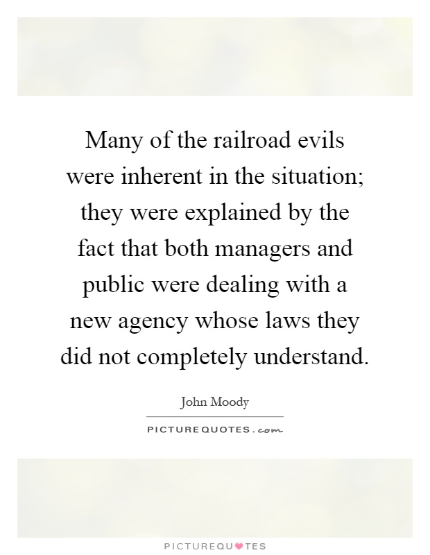 Many of the railroad evils were inherent in the situation; they were explained by the fact that both managers and public were dealing with a new agency whose laws they did not completely understand Picture Quote #1