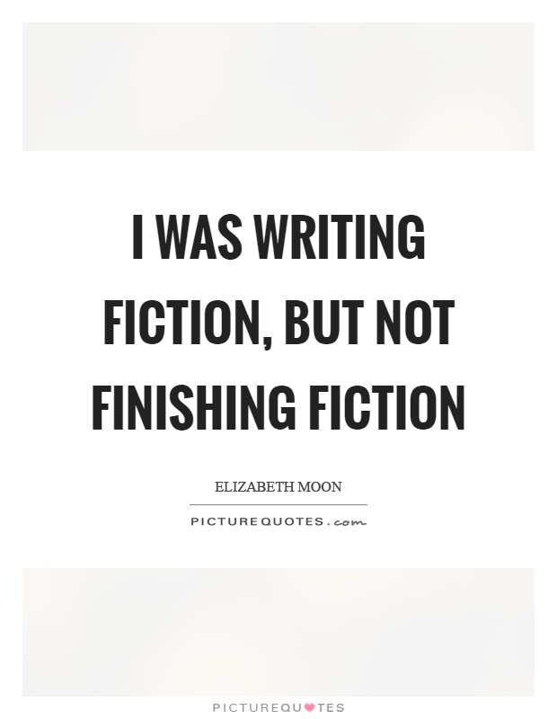 I was writing fiction, but not finishing fiction Picture Quote #1