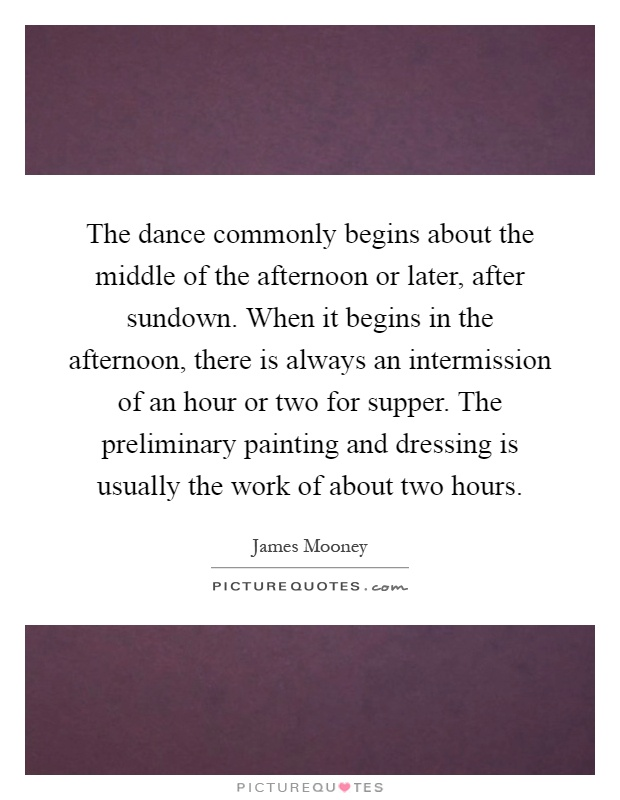 The dance commonly begins about the middle of the afternoon or later, after sundown. When it begins in the afternoon, there is always an intermission of an hour or two for supper. The preliminary painting and dressing is usually the work of about two hours Picture Quote #1