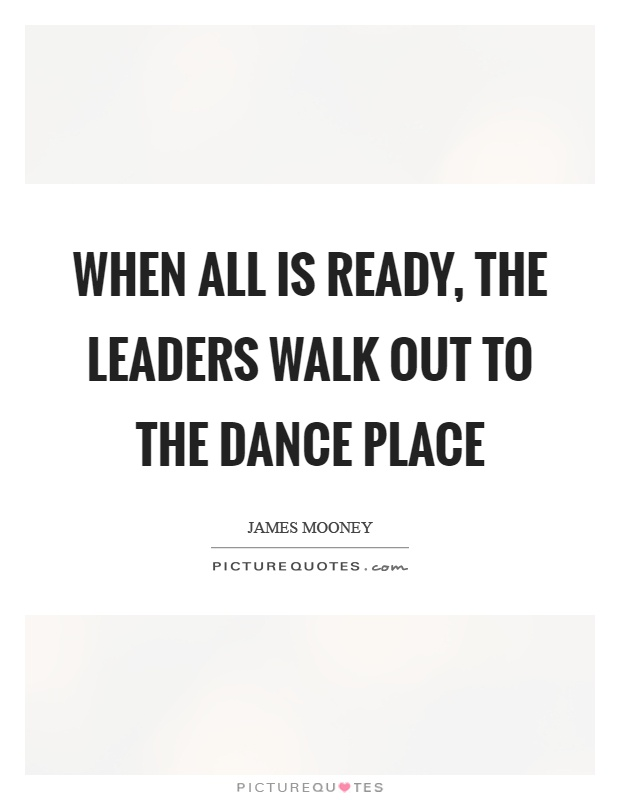 When all is ready, the leaders walk out to the dance place Picture Quote #1
