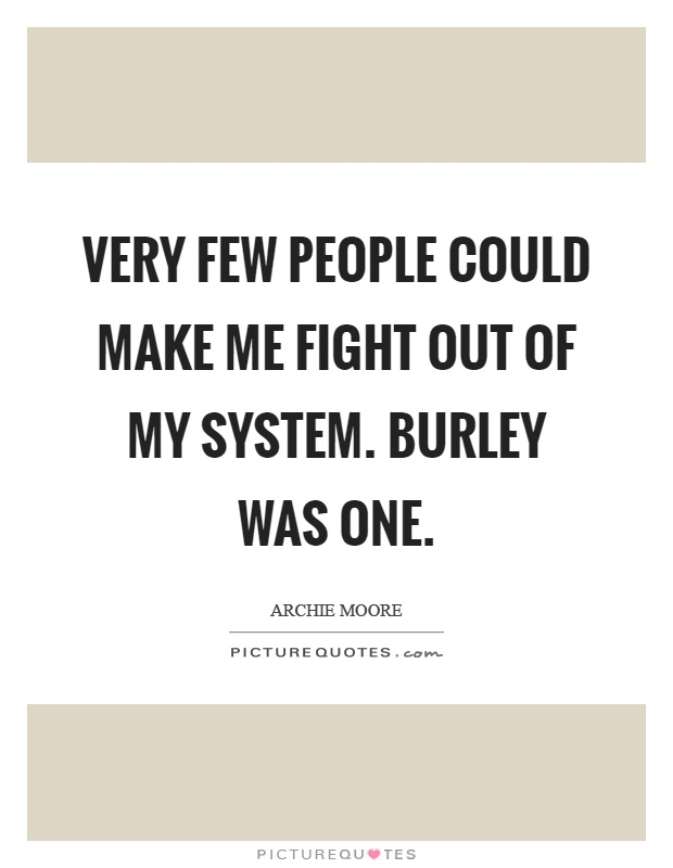 Very few people could make me fight out of my system. Burley was one Picture Quote #1