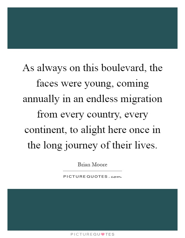 As always on this boulevard, the faces were young, coming annually in an endless migration from every country, every continent, to alight here once in the long journey of their lives Picture Quote #1