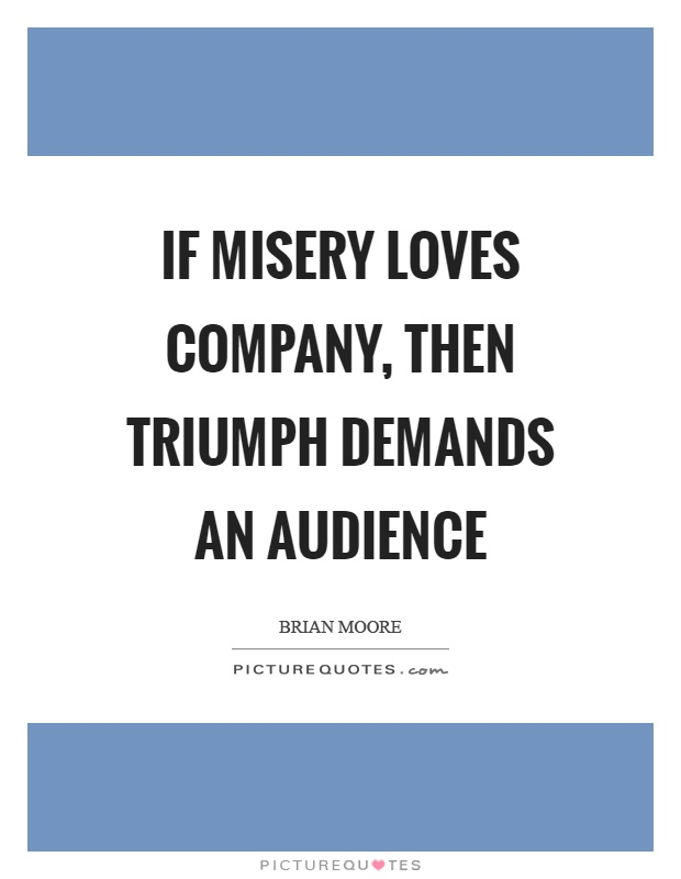 If misery loves company, then triumph demands an audience Picture Quote #1