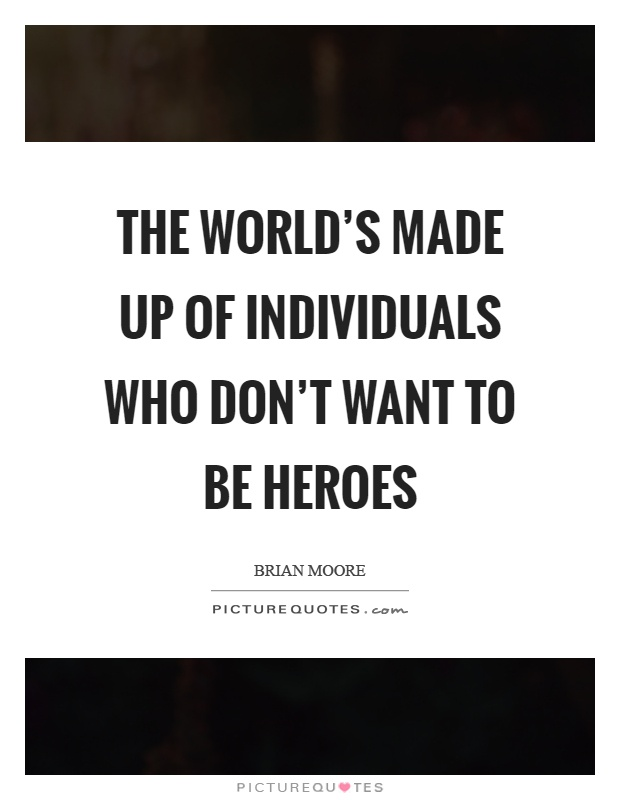 The world's made up of individuals who don't want to be heroes Picture Quote #1