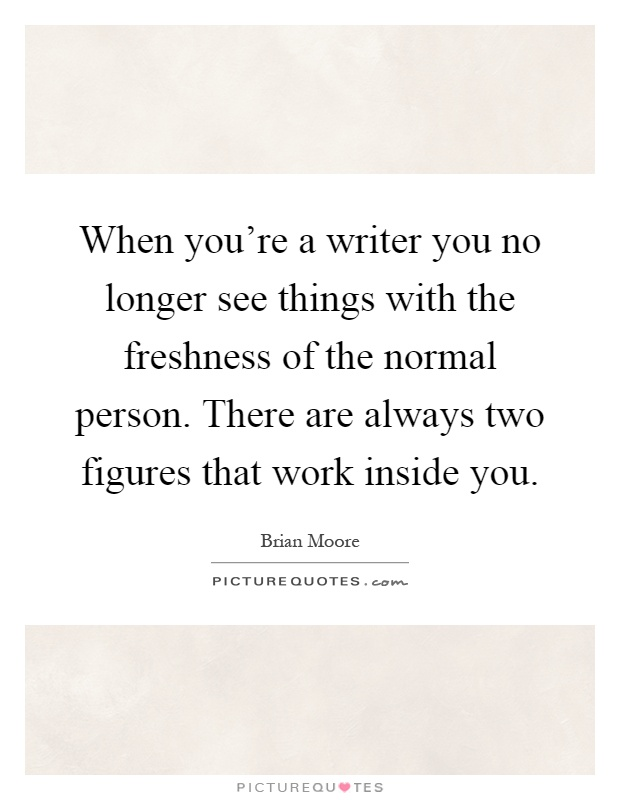 When you're a writer you no longer see things with the freshness of the normal person. There are always two figures that work inside you Picture Quote #1