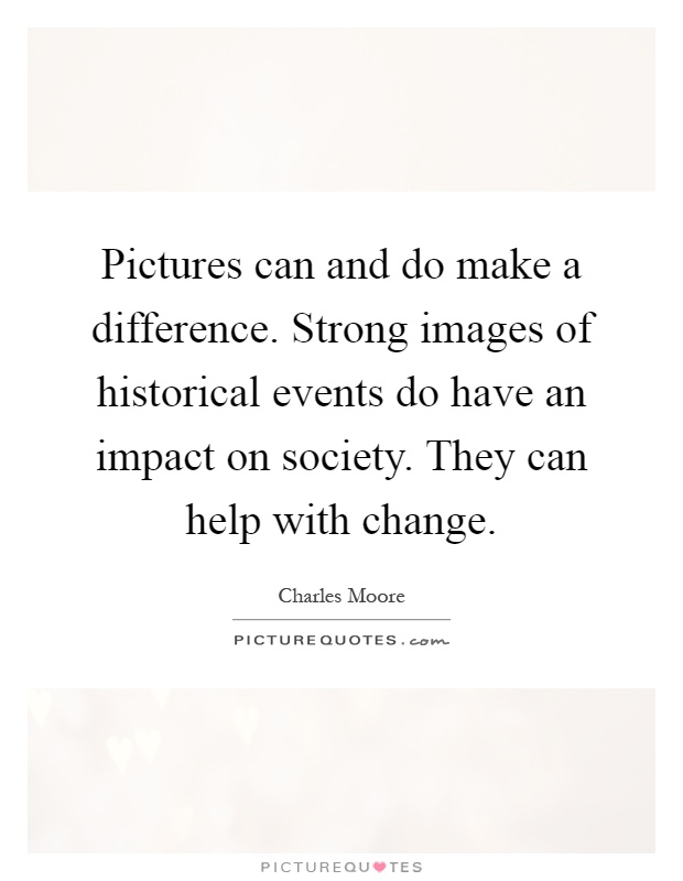 Pictures can and do make a difference. Strong images of historical events do have an impact on society. They can help with change Picture Quote #1