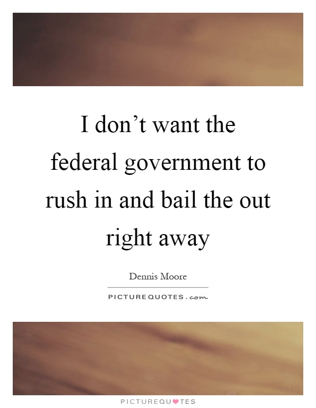 I don't want the federal government to rush in and bail the out right away Picture Quote #1
