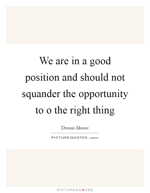We are in a good position and should not squander the opportunity to o the right thing Picture Quote #1