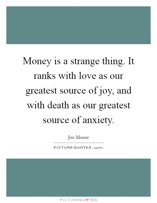 Money is a strange thing. It ranks with love as our greatest source of joy, and with death as our greatest source of anxiety Picture Quote #1