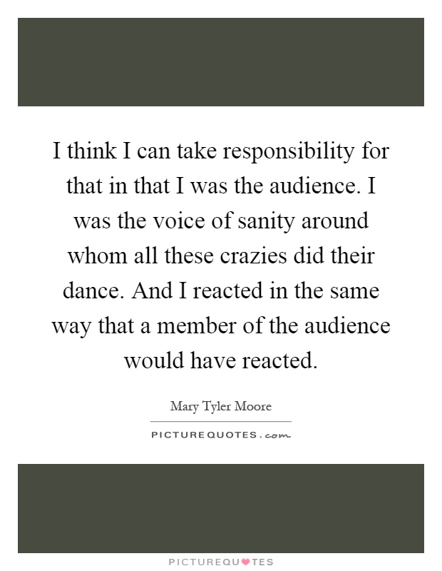 I think I can take responsibility for that in that I was the audience. I was the voice of sanity around whom all these crazies did their dance. And I reacted in the same way that a member of the audience would have reacted Picture Quote #1