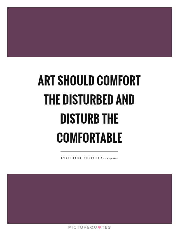 Art should comfort the disturbed and disturb the ...