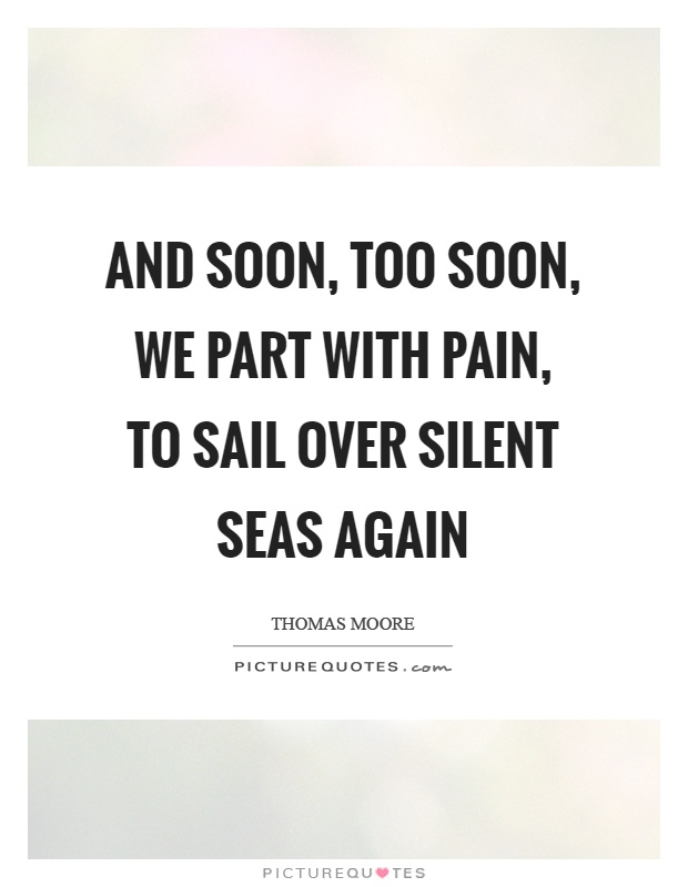 And soon, too soon, we part with pain, to sail over silent seas again Picture Quote #1