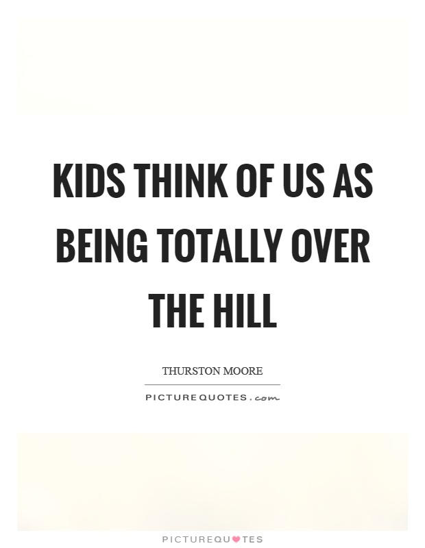 Kids think of us as being totally over the hill Picture Quote #1