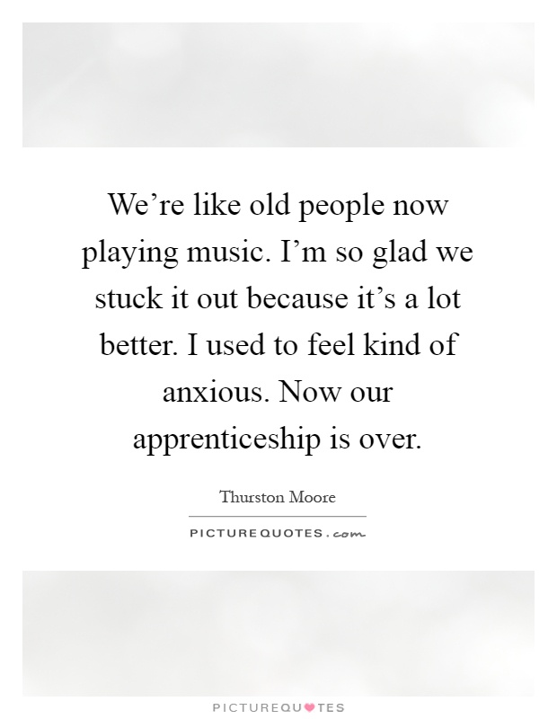 We're like old people now playing music. I'm so glad we stuck it out because it's a lot better. I used to feel kind of anxious. Now our apprenticeship is over Picture Quote #1