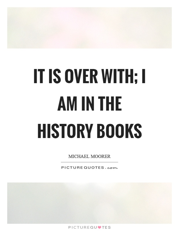 It is over with; I am in the history books Picture Quote #1