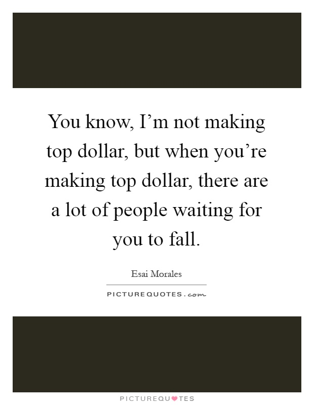 You know, I'm not making top dollar, but when you're making top dollar, there are a lot of people waiting for you to fall Picture Quote #1