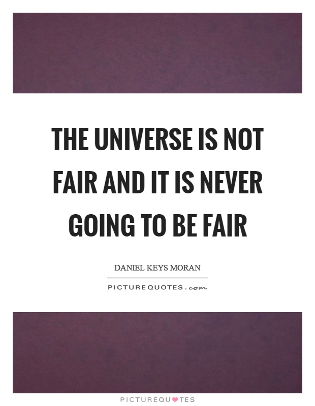 The universe is not fair and it is never going to be fair Picture Quote #1